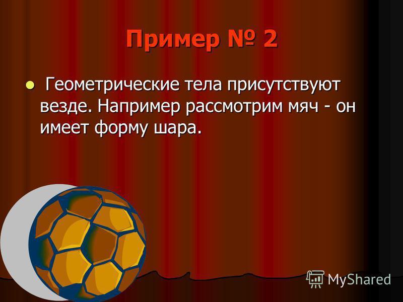 Пример 2 Геометрические тела присутствуют везде. Например рассмотрим мяч - он имеет форму шара. Геометрические тела присутствуют везде. Например рассмотрим мяч - он имеет форму шара.