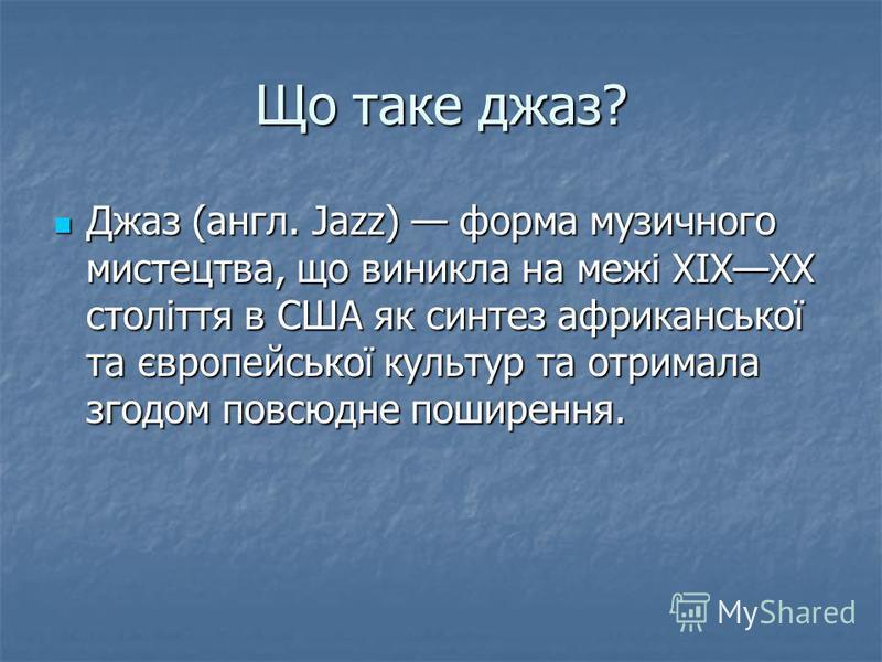 Що таке джаз? Джаз (англ. Jazz) форма музичного мистецтва, що виникла на межі XIXXX століття в США як синтез африканської та європейської культур та отримала згодом повсюдне поширення. Джаз (англ. Jazz) форма музичного мистецтва, що виникла на межі X