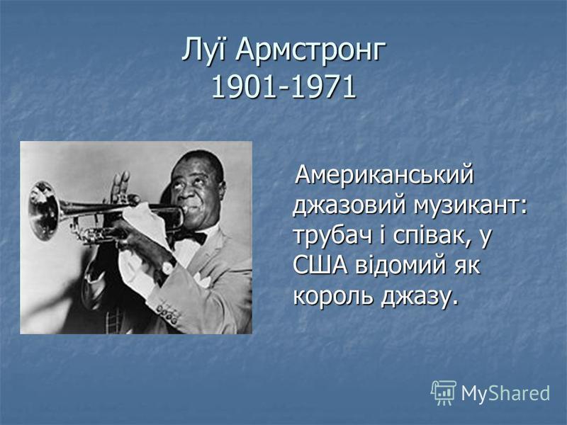 Луї Армстронг 1901-1971 Американський джазовий музикант: трубач і співак, у США відомий як король джазу. Американський джазовий музикант: трубач і співак, у США відомий як король джазу.