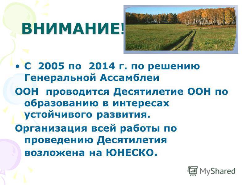ВНИМАНИЕ! С 2005 по 2014 г. по решению Генеральной Ассамблеи ООН проводится Десятилетие ООН по образованию в интересах устойчивого развития. Организация всей работы по проведению Десятилетия возложена на ЮНЕСКО.