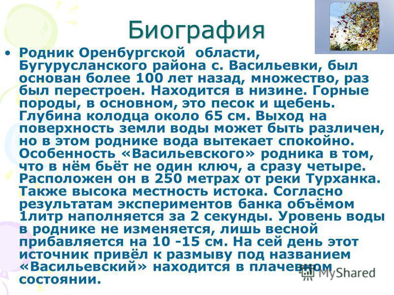 Биография Родник Оренбургской области, Бугурусланского района с. Васильевки, был основан более 100 лет назад, множество, раз был перестроен. Находится в низине. Горные породы, в основном, это песок и щебень. Глубина колодца около 65 см. Выход на пове