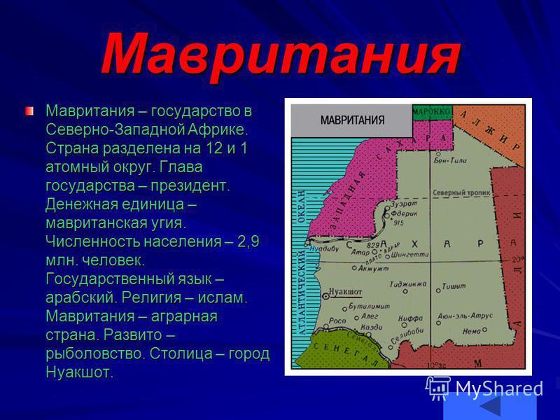 Мавритания Мавритания – государство в Северно-Западной Африке. Страна разделена на 12 и 1 атомный округ. Глава государства – президент. Денежная единица – мавританская угия. Числеюность населения – 2,9 млн. человек. Государственный язык – арабский. Р