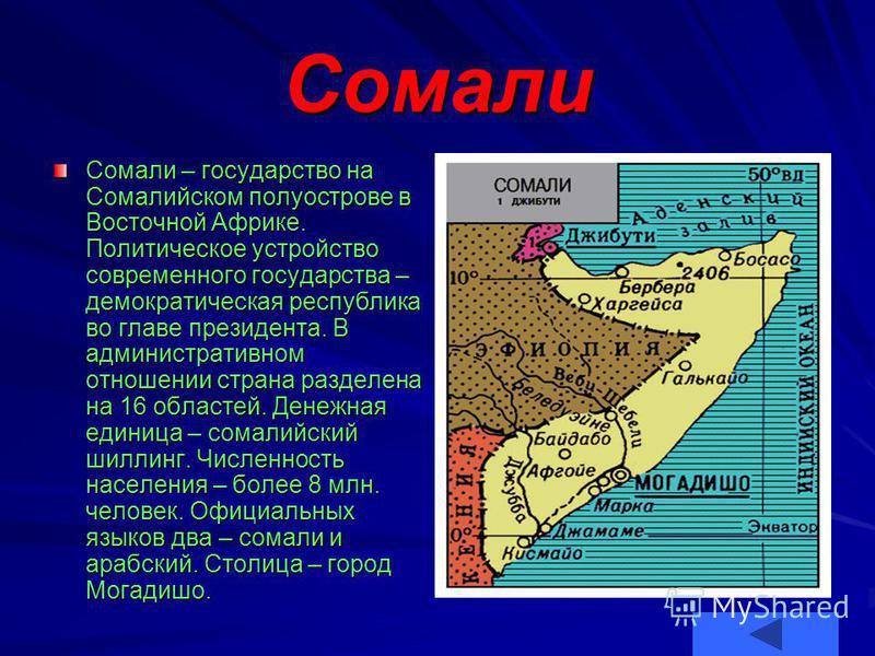 Сомали Сомали – государство на Сомалийском полуострове в Восточной Африке. Политическое устройство современного государства – демократическая республика во главе президента. В административном отношении страна разделена на 16 областей. Денежная едини