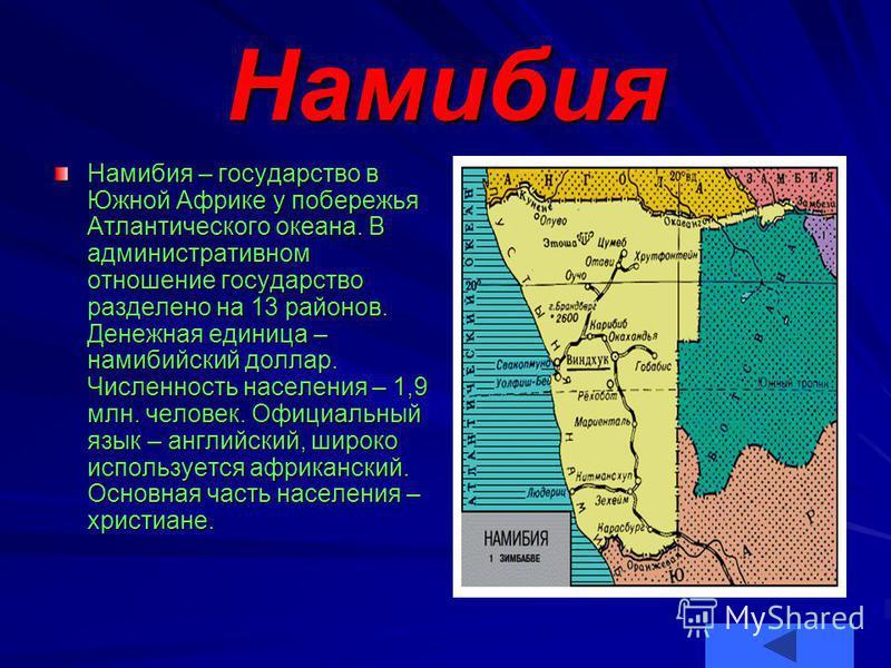 Намибия Намибия – государство в Южной Африке у побережья Атлантического океана. В административном отношение государство разделено на 13 районов. Денежная единица – намибийский доллар. Числеюность населения – 1,9 млн. человек. Официальный язык – англ