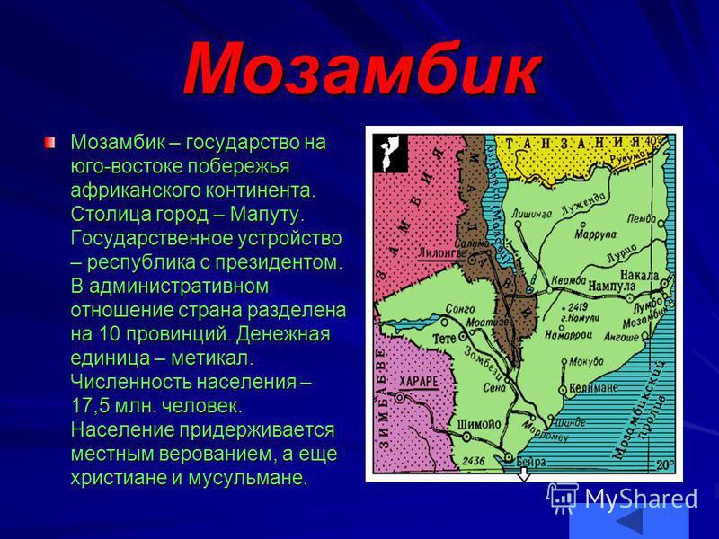 Мозамбик Мозамбик – государство на юго-востоке побережья африканского континента. Столица город – Мапуту. Государственное устройство – республика с президентом. В административном отношение страна разделена на 10 провинций. Денежная единица – метикал