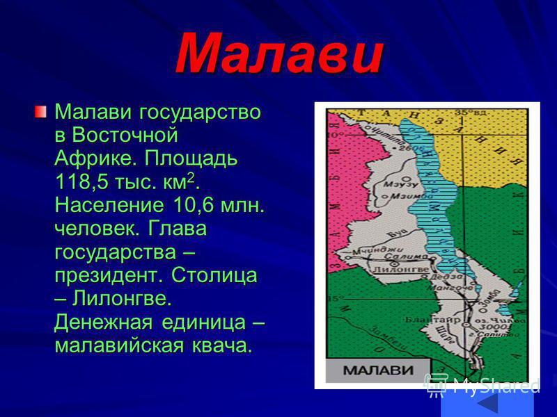 Малави Малави государство в Восточной Африке. Площадь 118,5 тыс. км 2. Население 10,6 млн. человек. Глава государства – президент. Столица – Лилонгве. Денежная единица – малавийская квача.
