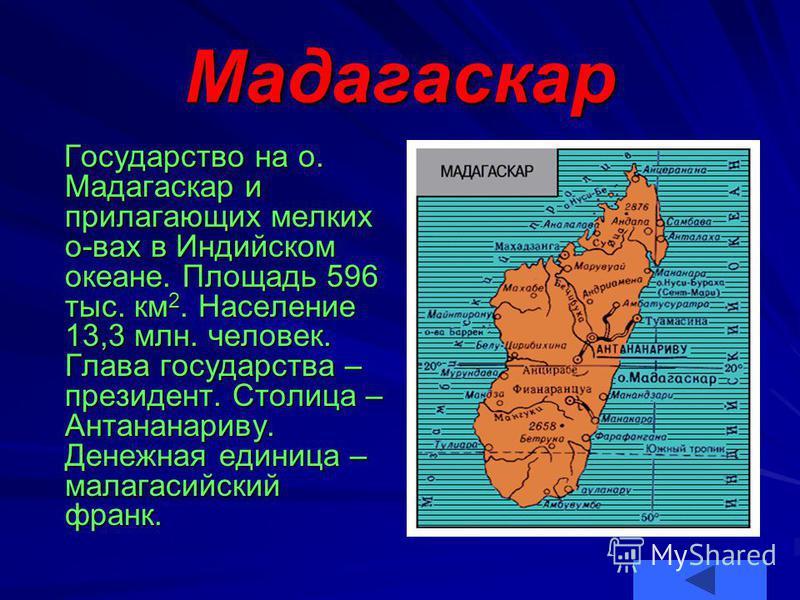Мадагаскар Государство на о. Мадагаскар и прилагающих мелких о-вах в Индийском океане. Площадь 596 тыс. км 2. Население 13,3 млн. человек. Глава государства – президент. Столица – Антананариву. Денежная единица – малагасийский франк. Государство на о