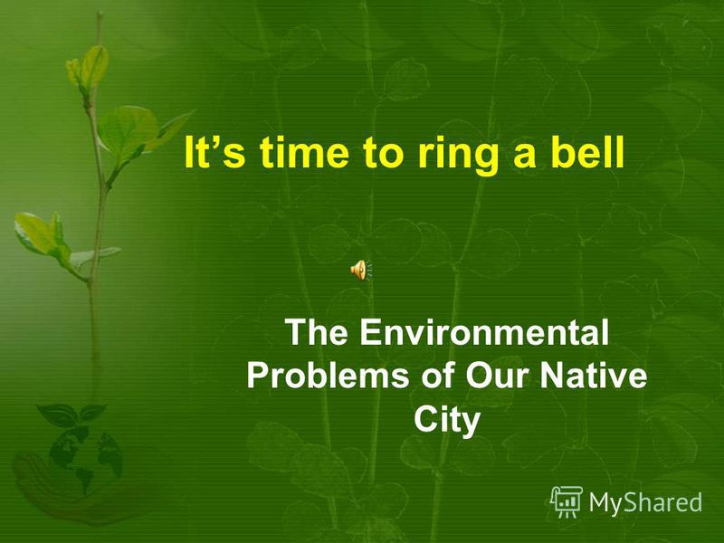 Its time to ring a bell The Environmental Problems of Our Native City