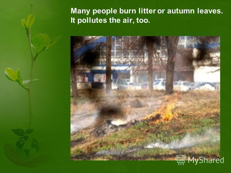 Many people burn litter or autumn leaves. It pollutes the air, too.