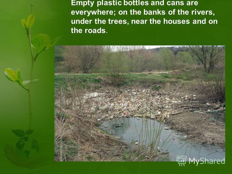 Empty plastic bottles and cans are everywhere; on the banks of the rivers, under the trees, near the houses and on the roads.