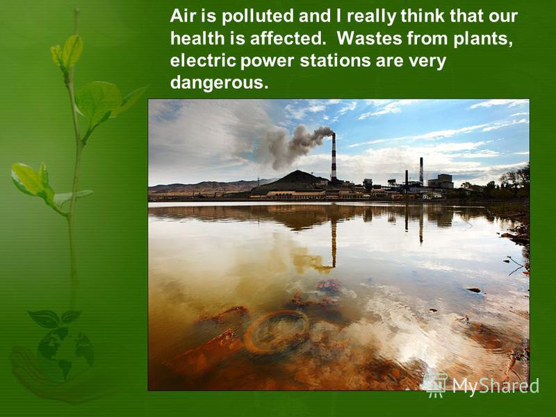 Air is polluted and I really think that our health is affected. Wastes from plants, electric power stations are very dangerous.