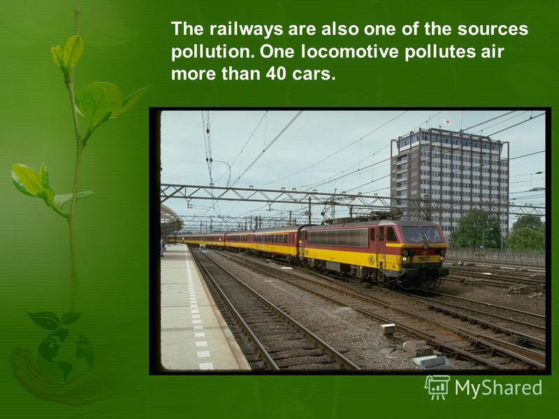 The railways are also one of the sources pollution. One locomotive pollutes air more than 40 cars.