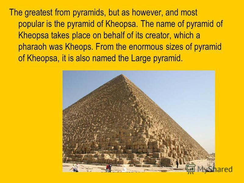Смольянинова О.А. The greatest from pyramids, but as however, and most popular is the pyramid of Kheopsa. The name of pyramid of Kheopsa takes place on behalf of its creator, which a pharaoh was Kheops. From the enormous sizes of pyramid of Kheopsa,
