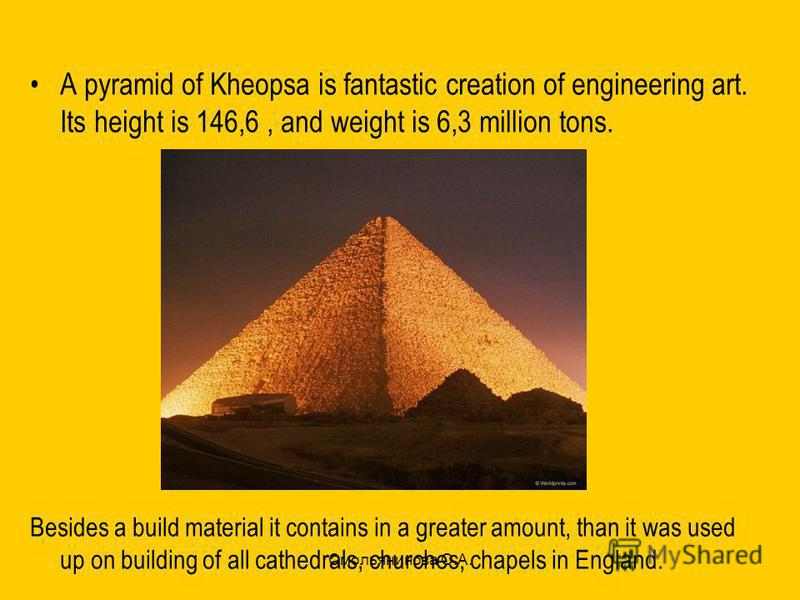 Смольянинова О.А. A pyramid of Kheopsa is fantastic creation of engineering art. Its height is 146,6, and weight is 6,3 million tons. Besides a build material it contains in a greater amount, than it was used up on building of all cathedrals, churche