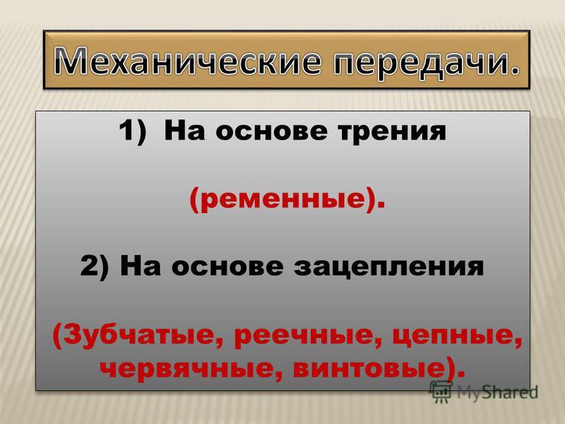 1)На основе трения (ременные). 2) На основе зацепления (Зубчатые, реечные, цепные, червячные, винтовые). 1)На основе трения (ременные). 2) На основе зацепления (Зубчатые, реечные, цепные, червячные, винтовые).
