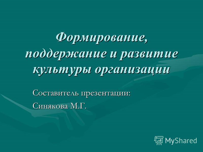 Формирование, поддержание и развитие культуры организации Составитель презентации: Синякова М.Г.
