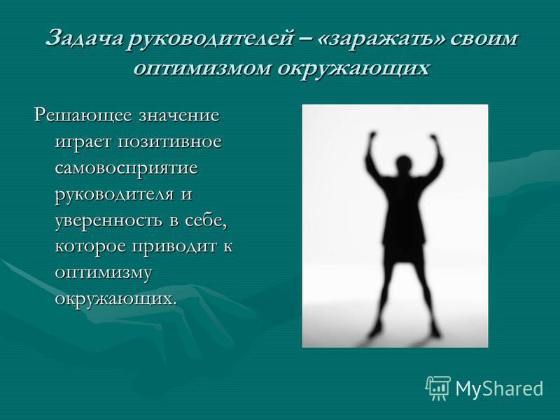 Задача руководителей – «заражать» своим оптимизмом окружающих Решающее значение играет позитивное самовосприятие руководителя и уверенность в себе, которое приводит к оптимизму окружающих.