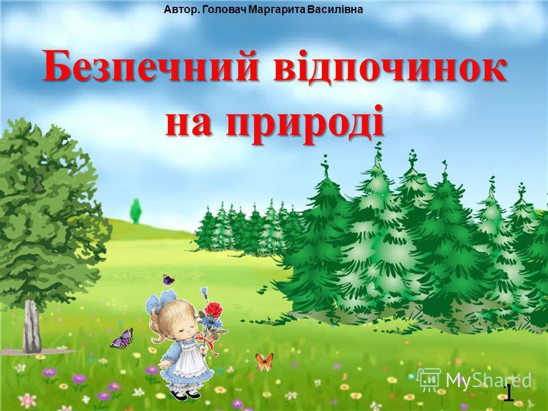 Безпечний відпочинок на природі Автор. Головач Маргарита Василівна 1