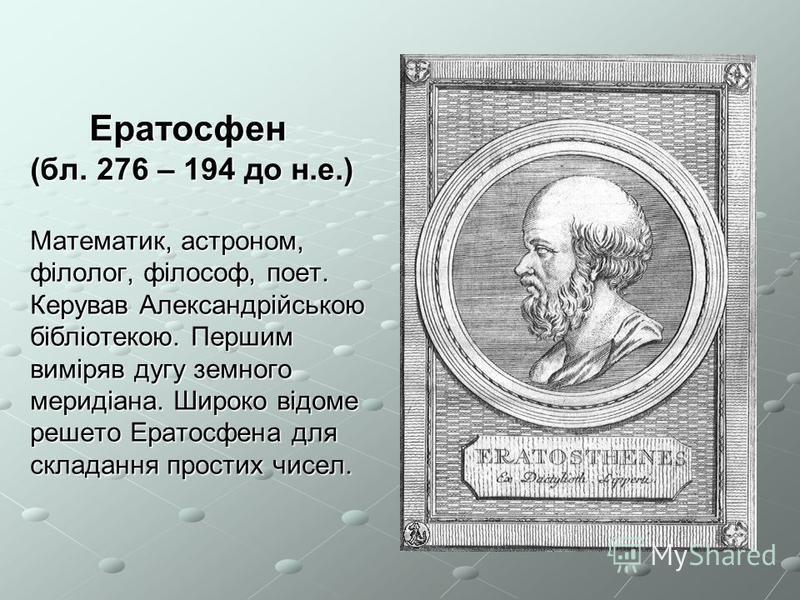 Ератосфен (бл. 276 – 194 до н.е.) Математик, астроном, філолог, філософ, поет. Керував Александрійською бібліотекою. Першим виміряв дугу земного меридіана. Широко відоме решето Ератосфена для складання простих чисел. Ератосфен (бл. 276 – 194 до н.е.)