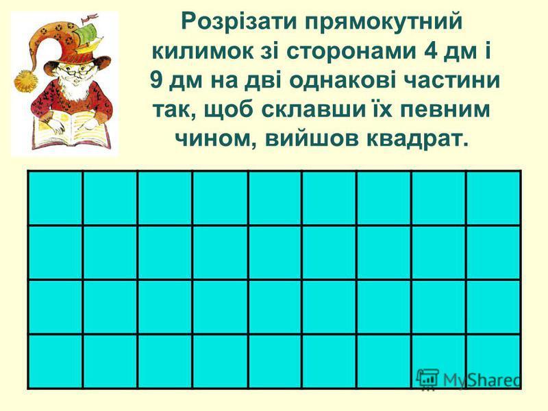 Розрізати прямокутний килимок зі сторонами 4 дм і 9 дм на дві однакові частини так, щоб склавши їх певним чином, вийшов квадрат.