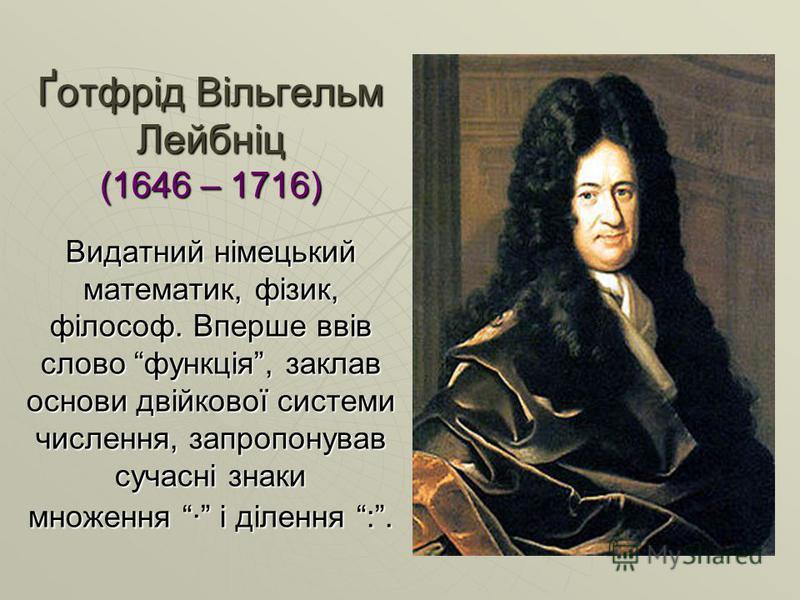 Ґотфрід Вільгельм Лейбніц (1646 – 1716) Видатний німецький математик, фізик, філософ. Вперше ввів слово функція, заклав основи двійкової системи числення, запропонував сучасні знаки множення · і ділення :.