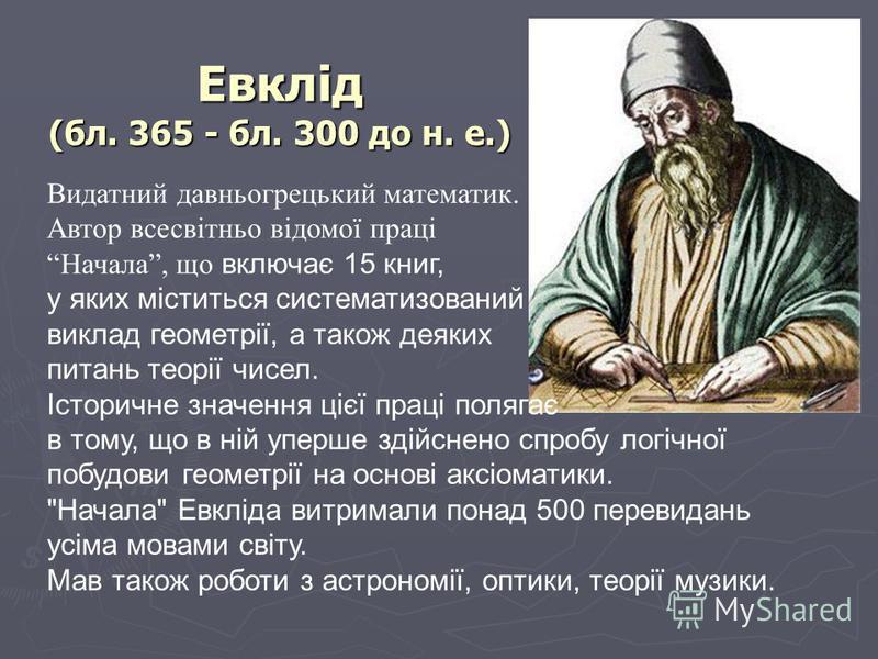 Евклід (бл. 365 - бл. 300 до н. е.) Видатний давньогрецький математик. Автор всесвітньо відомої праці Начала, що включає 15 книг, у яких міститься систематизований виклад геометрії, а також деяких питань теорії чисел. Історичне значення цієї праці по