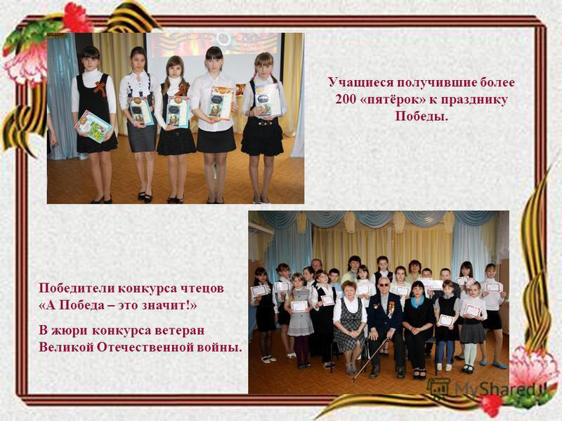 Победители конкурса чтецов «А Победа – это значит!» В жюри конкурса ветеран Великой Отечественной войны. Учащиеся получившие более 200 «пятёрок» к празднику Победы.