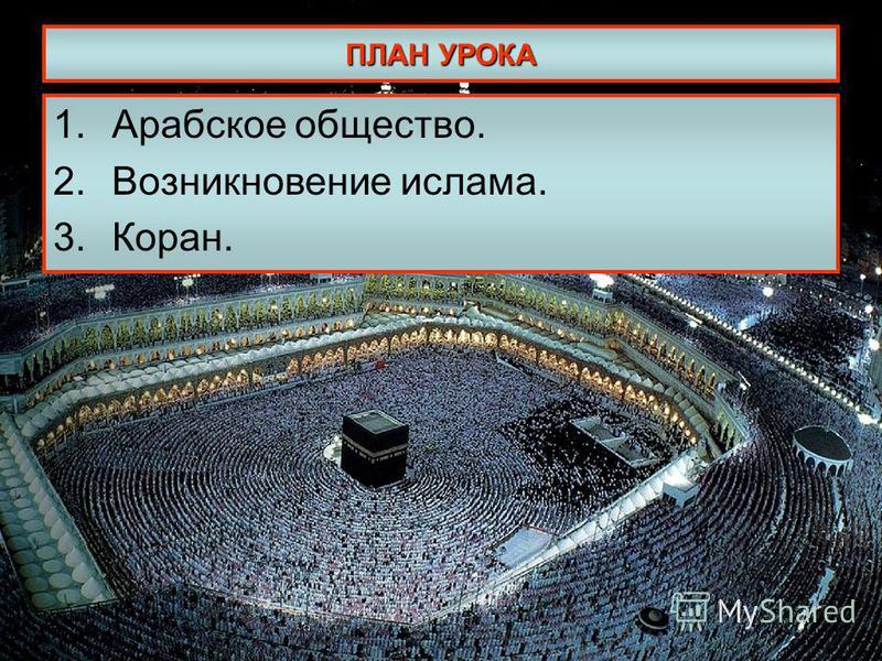 ПЛАН УРОКА 1. Арабское общество. 2. Возникновение ислама. 3.Коран.