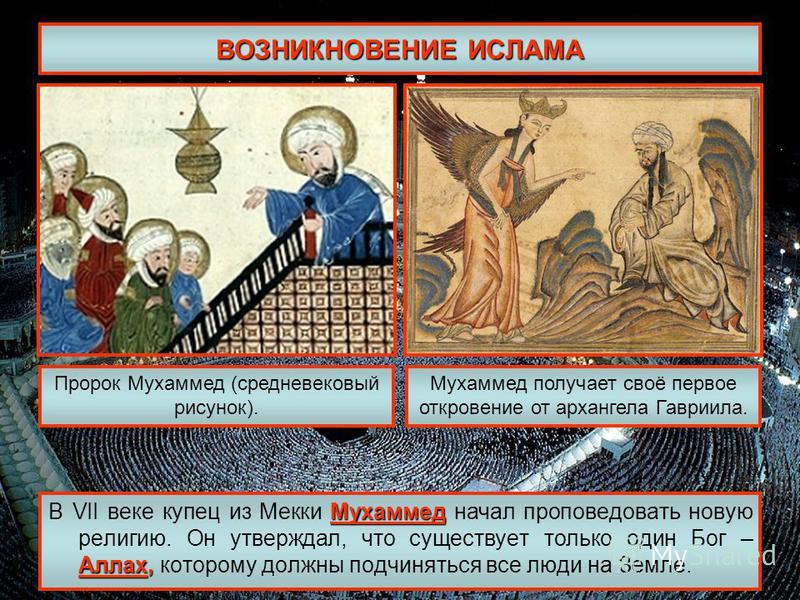 ВОЗНИКНОВЕНИЕ ИСЛАМА Мухаммед Аллах, В VII веке купец из Мекки Мухаммед начал проповедовать новую религию. Он утверждал, что существует только один Бог – Аллах, которому должны подчиняться все люди на Земле. Пророк Мухаммед (средневековый рисунок). М