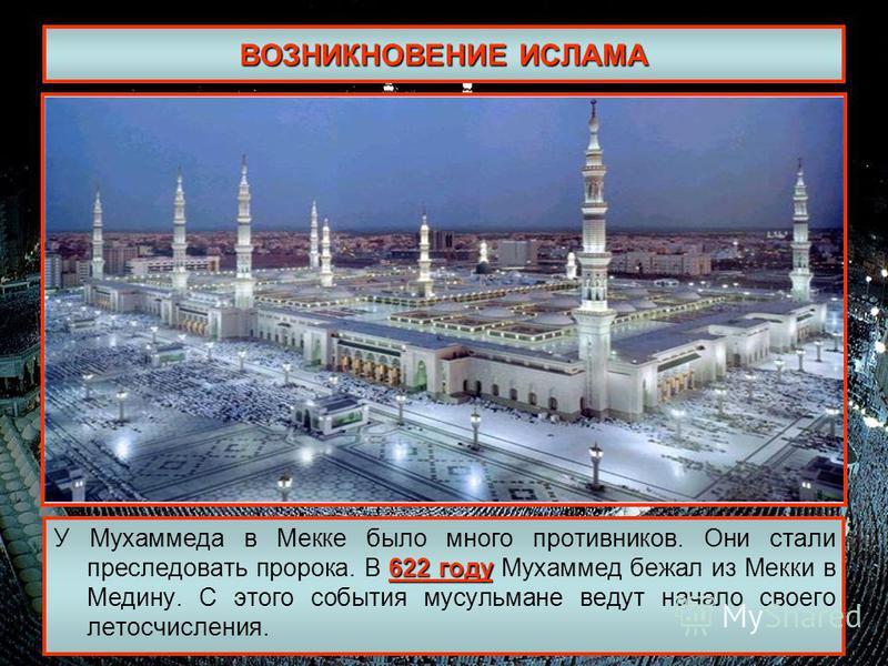 ВОЗНИКНОВЕНИЕ ИСЛАМА 622 году У Мухаммеда в Мекке было много противников. Они стали преследовать пророка. В 622 году Мухаммед бежал из Мекки в Медину. С этого события мусульмане ведут начало своего летосчисления.