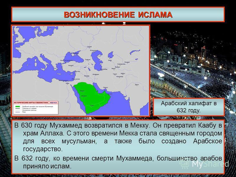 ВОЗНИКНОВЕНИЕ ИСЛАМА В 630 году Мухаммед возвратился в Мекку. Он превратил Каабу в храм Аллаха. С этого времени Мекка стала священным городом для всех мусульман, а также было создано Арабское государство. В 632 году, ко времени смерти Мухаммеда, боль