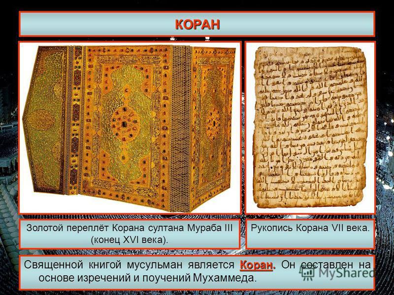 КОРАН Коран. Священной книгой мусульман является Коран. Он составлен на основе изречений и поучений Мухаммеда. Золотой переплёт Корана султана Мураба III (конец XVI века). Рукопись Корана VII века.