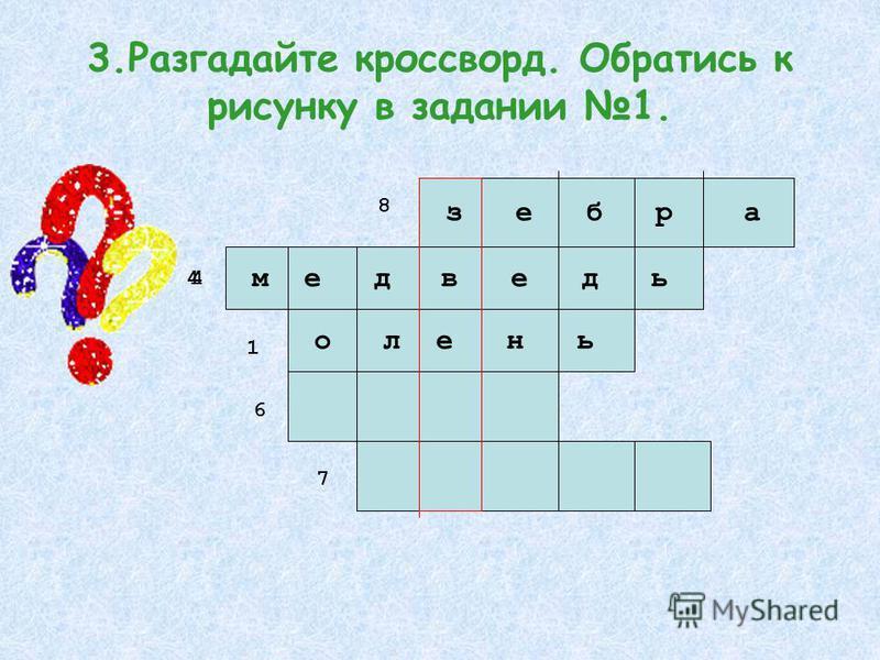 3. Разгадайте кроссворд. Обратись к рисунку в задании 1. з е б р а м е д олень ведь 8 4 1 4 6 7