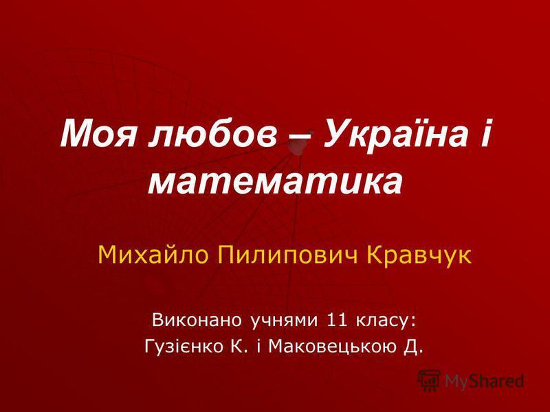 Моя любов – Україна і математика Михайло Пилипович Кравчук Виконано учнями 11 класу: Гузієнко К. і Маковецькою Д.