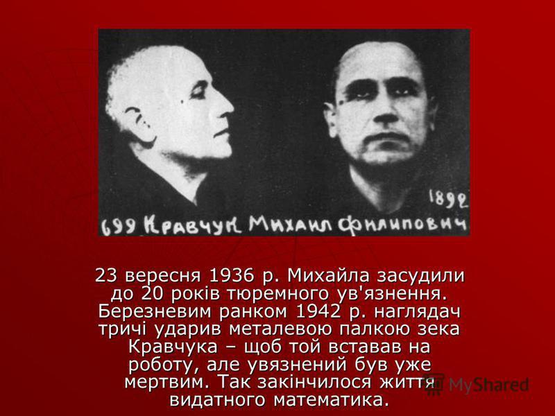 23 вересня 1936 р. Михайла засудили до 20 років тюремного ув'язнення. Березневим ранком 1942 р. наглядач тричі ударив металевою палкою зека Кравчука – щоб той вставав на роботу, але увязнений був уже мертвим. Так закінчилося життя видатного математик