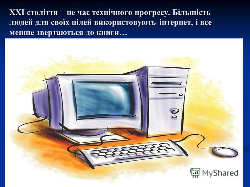 ХХІ століття – це час технічного прогресу. Більшість людей для своїх цілей використовують інтернет, і все менше звертаються до книги…