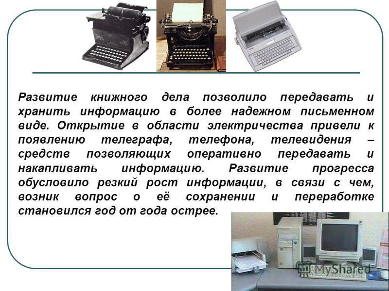Развитие книжного дела позволило передавать и хранить информацию в более надежном письменном виде. Открытие в области электричества привели к появлению телеграфа, телефона, телевидения – средств позволяющих оперативно передавать и накапливать информа