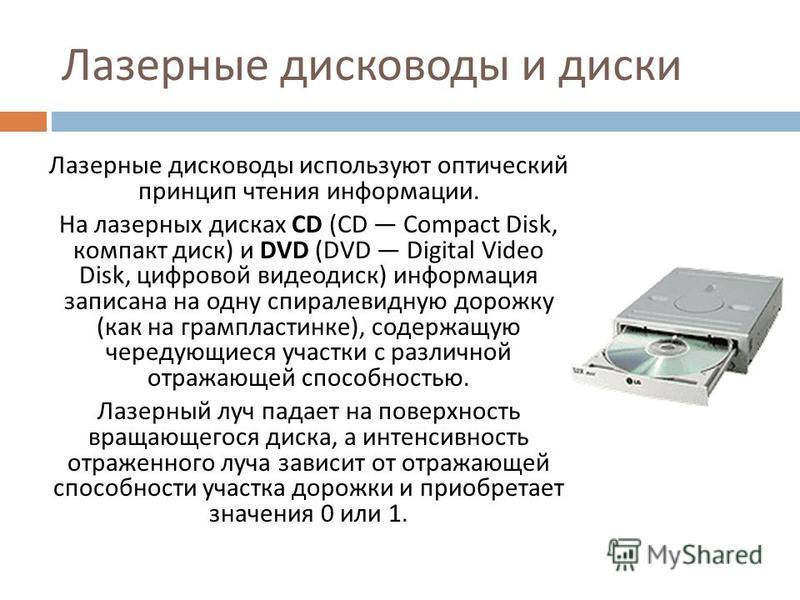 Лазерные дисководы и диски Лазерные дисководы используют оптический принцип чтения информации. На лазерных дисках CD (CD Compact Disk, компакт диск ) и DVD (DVD Digital Video Disk, цифровой видеодиск ) информация записана на одну спиралевидную дорожк