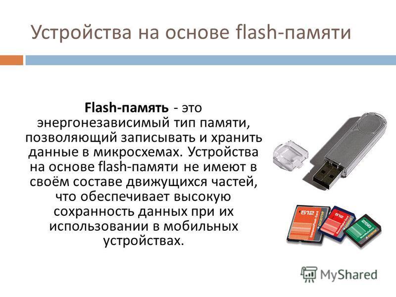 Устройства на основе flash- памяти Flash- память - это энергонезависимый тип памяти, позволяющий записывать и хранить данные в микросхемах. Устройства на основе flash- памяти не имеют в своём составе движущихся частей, что обеспечивает высокую сохран