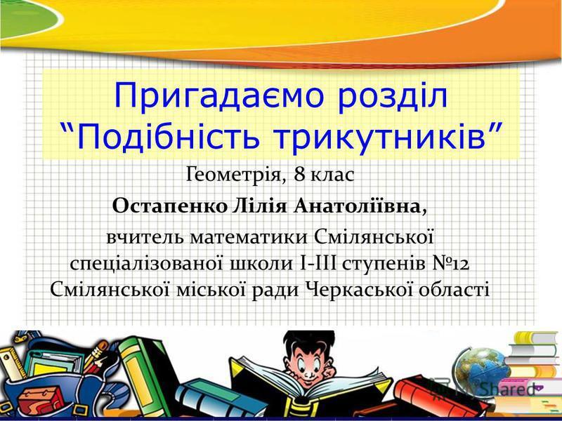Пригадаємо розділ Подібність трикутників Геометрія, 8 клас Остапенко Лілія Анатоліївна, вчитель математики Смілянської спеціалізованої школи І-ІІІ ступенів 12 Смілянської міської ради Черкаської області