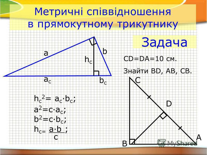 a b acac hchc bcbc h c 2 = a c ·b c ; a 2 =c·a c ; b 2 =c·b c ; h c= a·b ; c Метричні співвідношення в прямокутному трикутнику Задача CD=DA=10 см. Знайти BD, AB, CB. A B C D