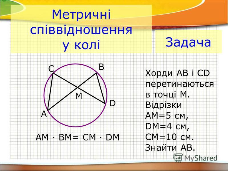 Метричні співвідношення у колі A B C D M AM · BM= CM · DM Задача Хорди АВ і CD перетинаються в точці М. Відрізки АМ=5 см, DM=4 см, СМ=10 см. Знайти АB.