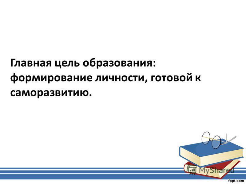Главная цель образования: формирование личности, готовой к саморазвитию.