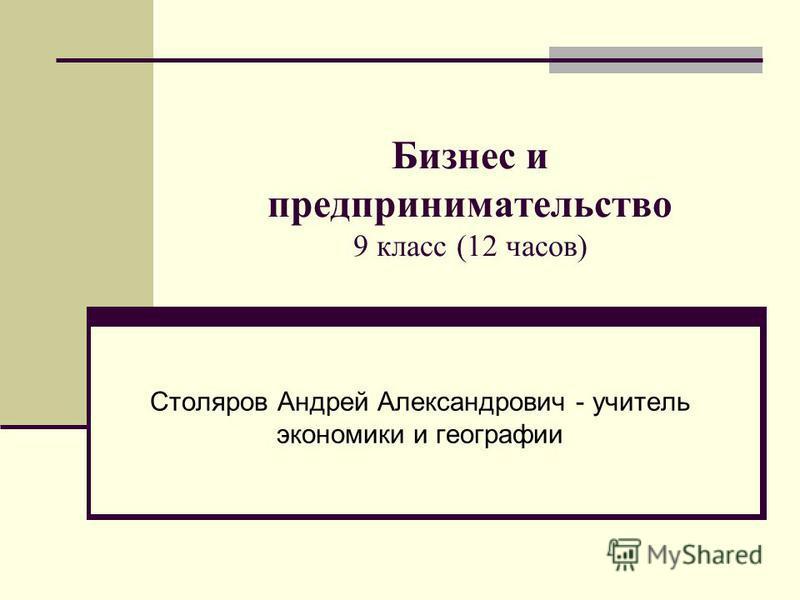 Бизнес и предпринимательство 9 класс (12 часов) Столяров Андрей Александрович - учитель экономики и географии