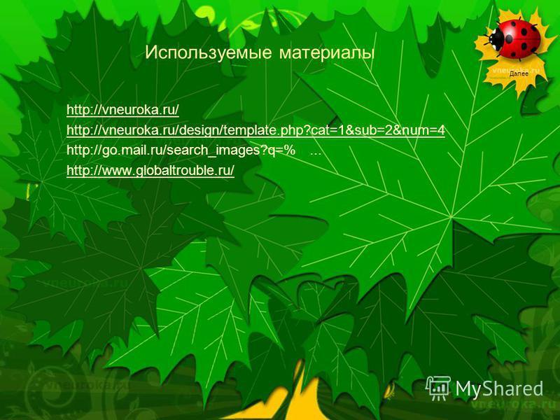 Далее Используемые материалы http://vneuroka.ru/ http://vneuroka.ru/design/template.php?cat=1&sub=2&num=4 http://go.mail.ru/search_images?q=%... http://www.globaltrouble.ru/