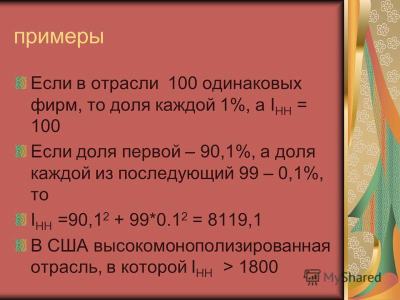 примеры Если в отрасли 100 одинаковых фирм, то доля каждой 1%, а I HH = 100 Если доля первой – 90,1%, а доля каждой из последующий 99 – 0,1%, то I HH =90,1 2 + 99*0.1 2 = 8119,1 В США высокомонополизированная отрасль, в которой I HH > 1800