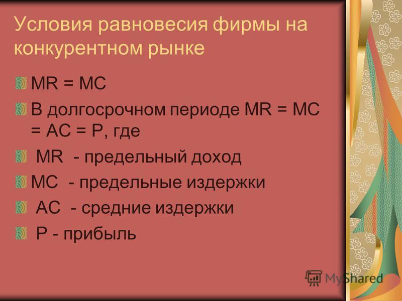 Условия равновесия фирмы на конкурентном рынке MR = MC В долгосрочном периоде MR = MC = AC = P, где MR - предельный доход MС - предельные издержки AC - средние издержки P - прибыль
