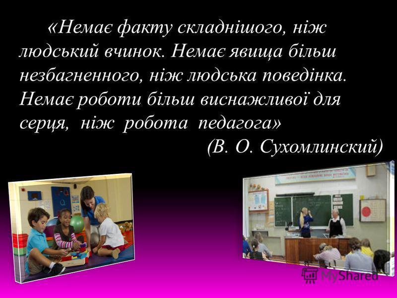 « Немає факту складнішого, ніж людський вчинок. Немає явища більш незбагненного, ніж людська поведінка. Немає роботи більш виснажливої для серця, ніж робота педагога» (В. О. Сухомлинский)