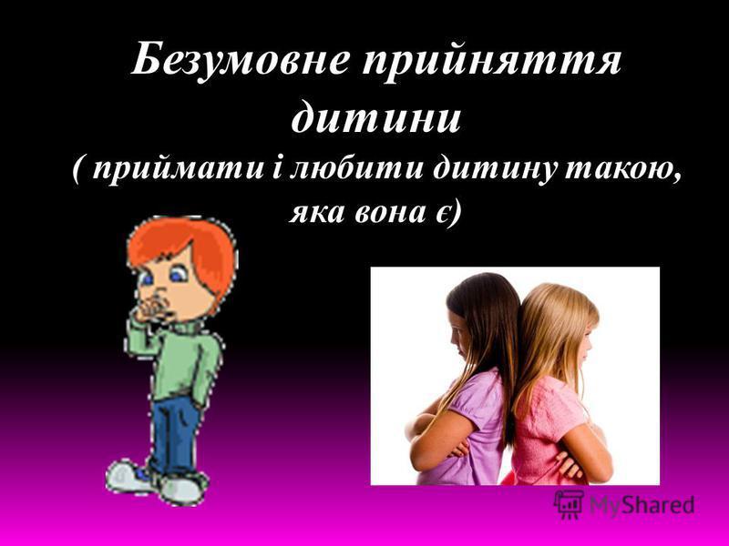 Безумовне прийняття дитини ( приймати і любити дитину такою, яка вона є)