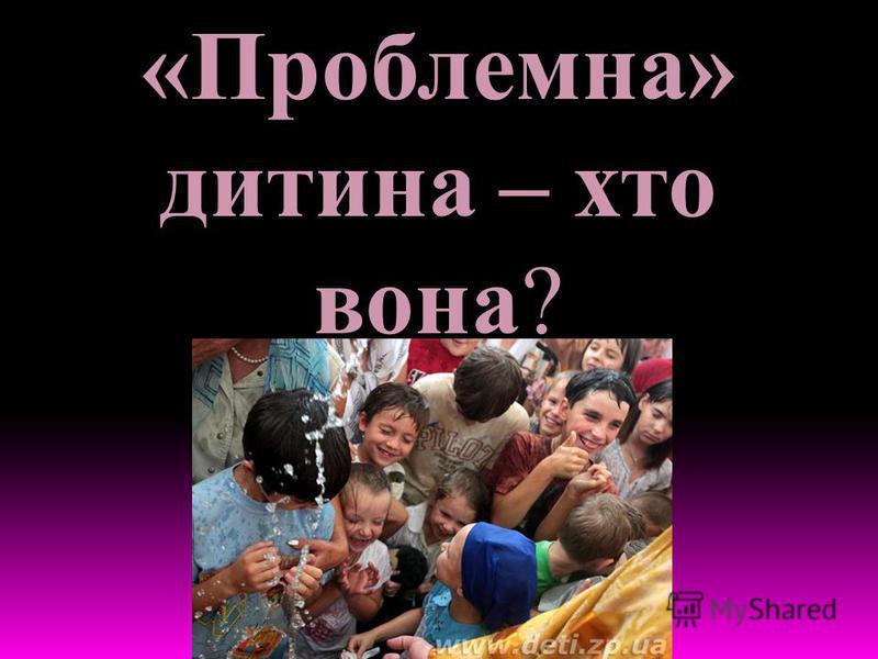 «Проблемна» дитина – хто вона?